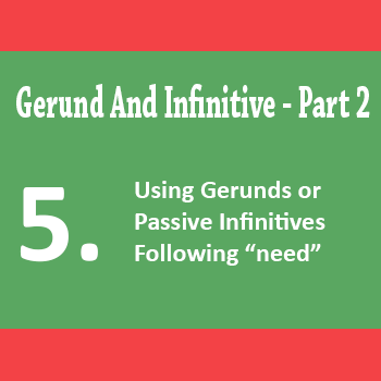 2.5   Using Gerunds Or Passive Infinitives Following Need (quiz)