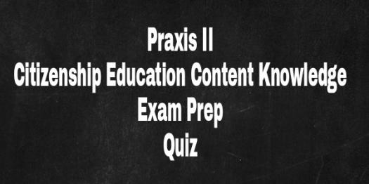 PRAXIS II: Citizenship Education Content Knowledge Exam Prep