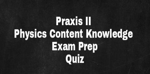 PRAXIS II Physics Content Knowledge Exam Prep