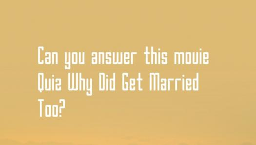 Can You This Movie Quiz Why Did Get Married Too?