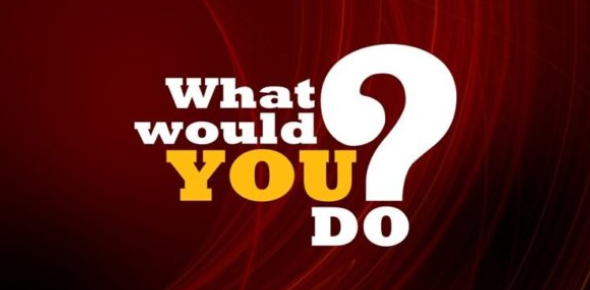 What Would You Do? 10- Questions